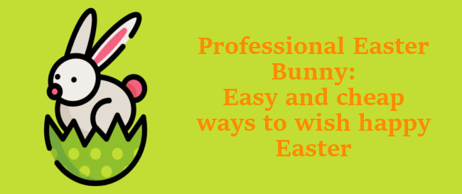 Professional Easter Bunny: Easy and cheap ways to wish happy Easter