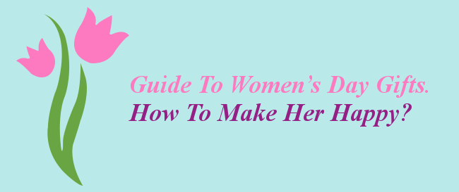 Guide To Women's Day Gifts. How To Make Her Happy?
