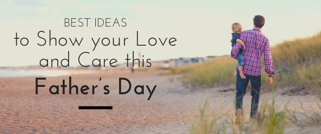 Best Ideas to Show your Love and Care this Father's Day
