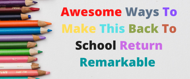 Awesome Ways To Make This Back To School Return Remarkable