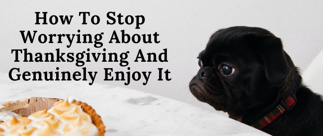 How To Stop Worrying About Thanksgiving And Genuinely Enjoy It