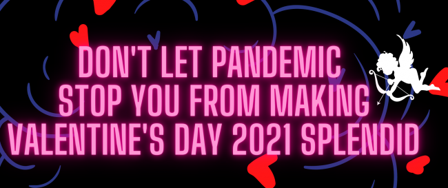 Don't Let Pandemic Stop You From Making Valentine's Day 2021 Splendid